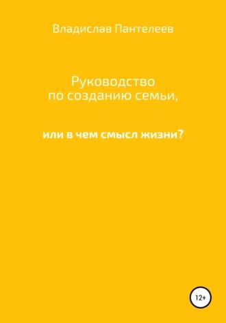 Владислав Пантелеев, Руководство по семейным отношениям, или В чем смысл жизни