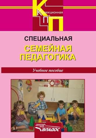 Коллектив авторов, Специальная семейная педагогика. Семейное воспитание детей с отклонениями в развитии: учебное пособие