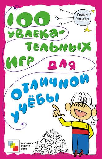 Елена Ульева, 100 увлекательных игр для отличной учёбы