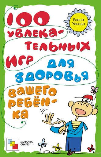 Елена Ульева, 100 увлекательных игр для здоровья вашего ребёнка