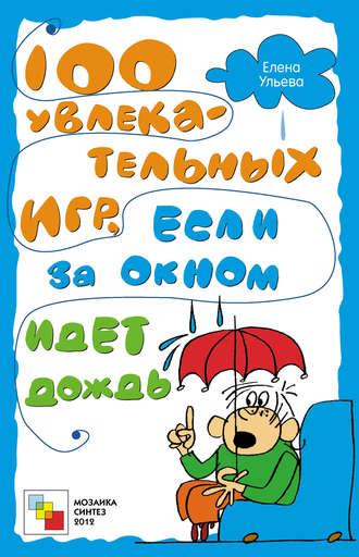 Елена Ульева, 100 увлекательных игр, если за окном идет дождь