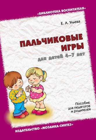 Елена Ульева, Пальчиковые игры для детей 4-7 лет. Пособие для педагогов и родителей
