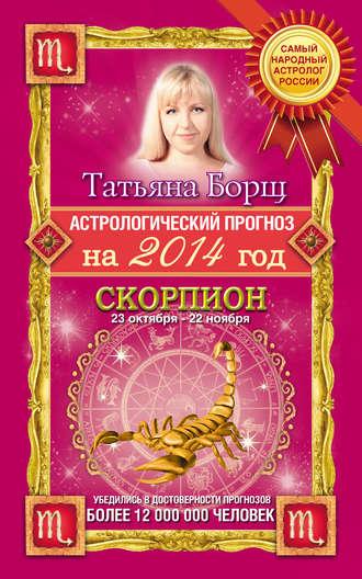 Татьяна Борщ, Астрологический прогноз на 2014 год. Скорпион