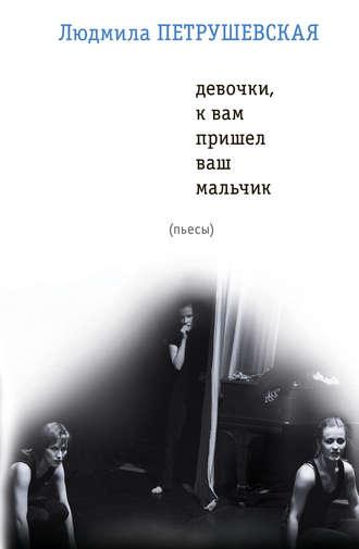 Людмила Петрушевская, Девочки, к вам пришел ваш мальчик (сборник)