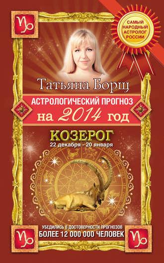Татьяна Борщ, Астрологический прогноз на 2014 год. Козерог