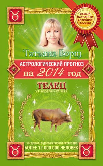 Татьяна Борщ, Астрологический прогноз на 2014 год. Телец
