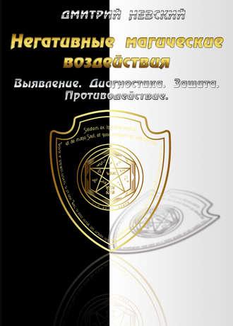 Дмитрий Невский, Негативные магические воздействия: Выявление. Диагностика. Защита. Противодействие