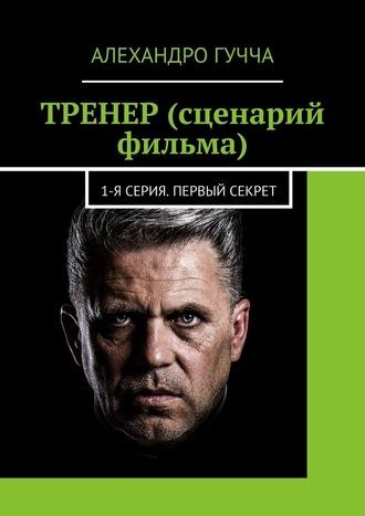 Алехандро Гучча, ТРЕНЕР (сценарий фильма). 1-я серия. Первый секрет