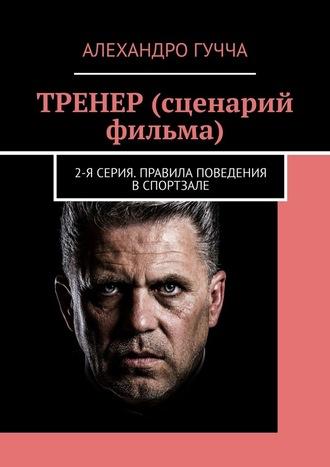 Алехандро Гучча, ТРЕНЕР (сценарий фильма). 2-ясерия. Правила поведения в спортзале