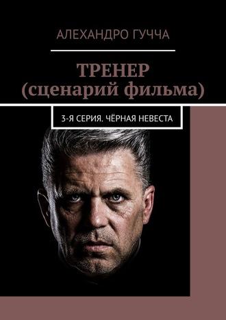 Алехандро Гучча, ТРЕНЕР (сценарий фильма). 3-я серия. Чёрная невеста