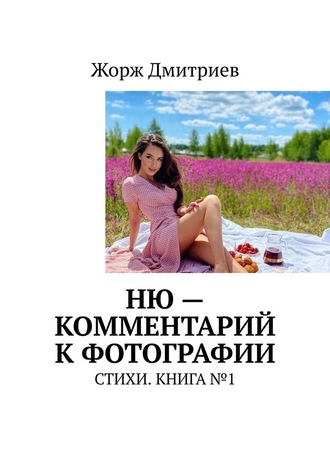 Жорж Дмитриев, НЮ– комментарий кфотографии. СТИХИ. КНИГА№1