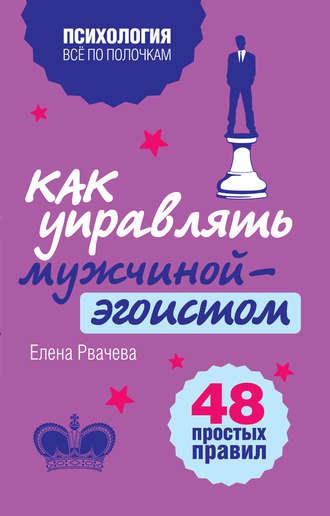 Елена Рвачева, Как управлять мужчиной-эгоистом. 48 простых правил