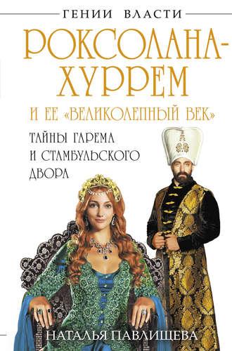 Наталья Павлищева, Роксолана-Хуррем и ее «Великолепный век». Тайны гарема и Стамбульского двора