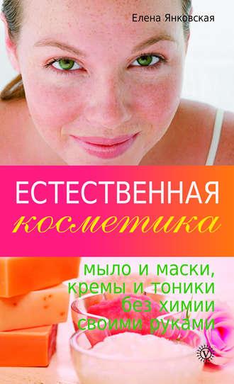 Елена Янковская, Естественная косметика: мыло и маски, кремы и тоники без химии своими руками