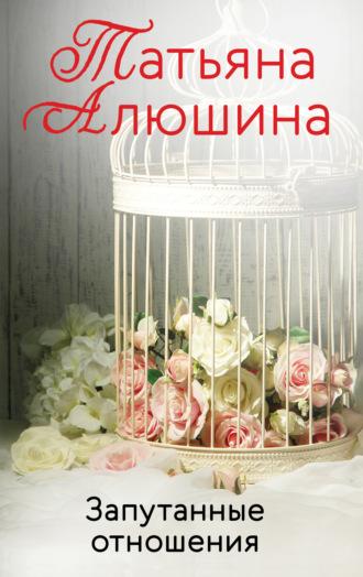 Татьяна Алюшина, Запутанные отношения