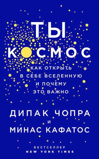Минас Кафатос, Дипак Чопра, Ты – Космос. Как открыть в себе вселенную и почему это важно