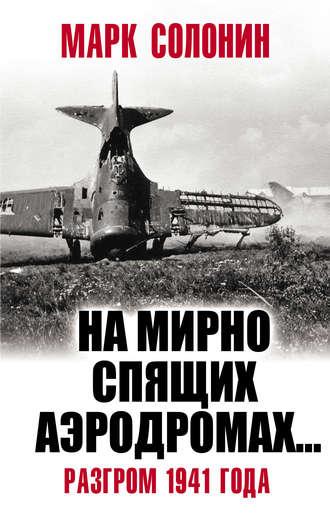 Марк Солонин, «На мирно спящих аэродромах…» Разгром 1941 года