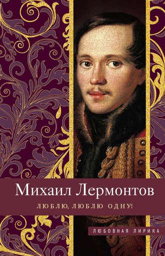 Михаил Лермонтов, Люблю, люблю одну!