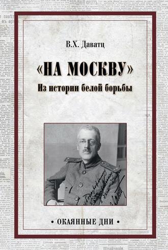 Владимир Даватц, «На Москву». Из истории белой борьбы
