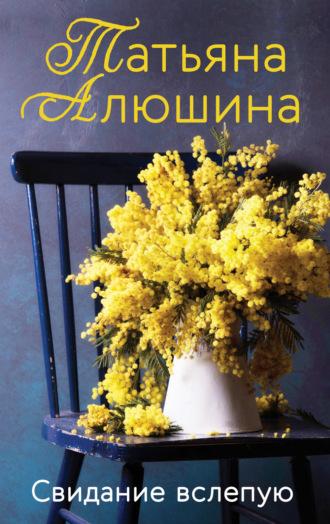 Татьяна Алюшина, Свидание вслепую