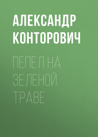 Александр Конторович, Пепел на зеленой траве