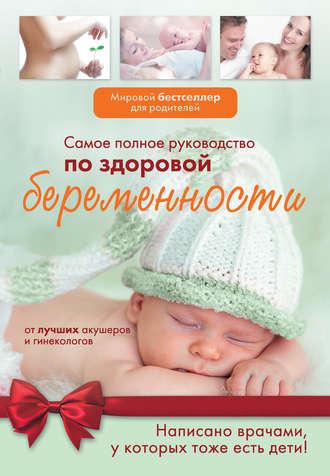 Коллектив авторов, Самое полное руководство по здоровой беременности от лучших акушеров и гинекологов