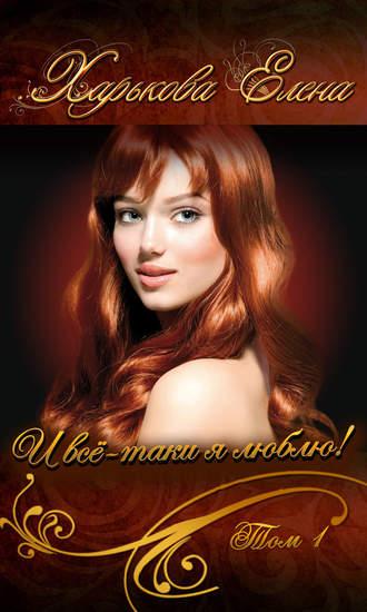 Елена Харькова, И всё-таки я люблю тебя! Том 1