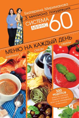 Екатерина Мириманова, Система минус 60. Меню на каждый день. Завтраки, обеды, ужины