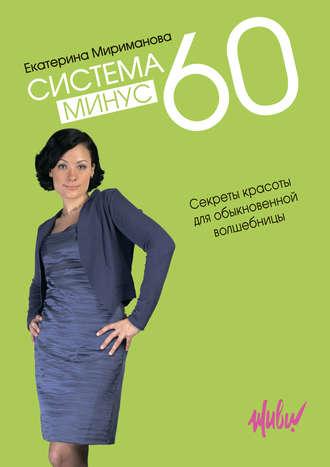 Екатерина Мириманова, Система минус 60. Секреты красоты для обыкновенной волшебницы