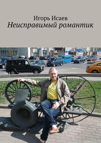 Игорь Исаев, Неисправимый романтик
