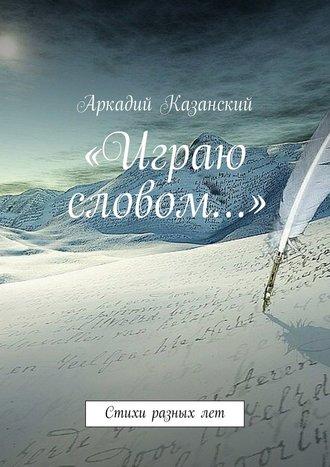 Аркадий Казанский «Играю словом…» Стихи разных лет