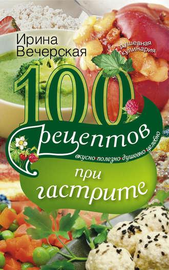 Ирина Вечерская, 100 рецептов при гастрите. Вкусно, полезно, душевно, целебно