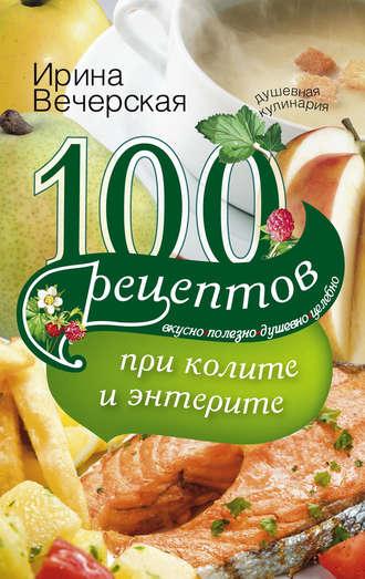 Ирина Вечерская, 100 рецептов при колите и энтерите. Вкусно, полезно, душевно, целебно